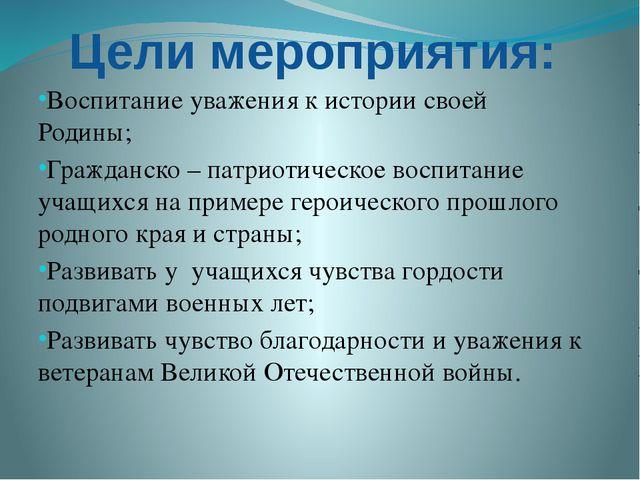 Цели мероприятия: Воспитание уважения к истории своей Родины; Гражданско – па...