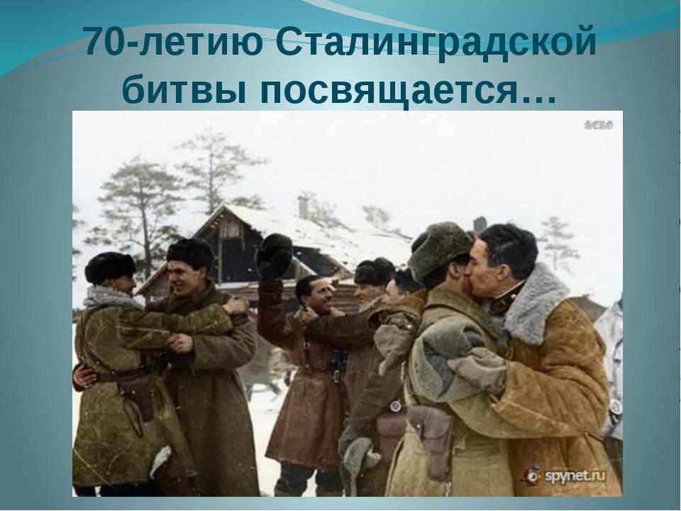 70-летию Сталинградской битвы посвящается…