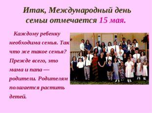 Итак, Международный день семьи отмечается 15 мая. Каждому ребенку необходима