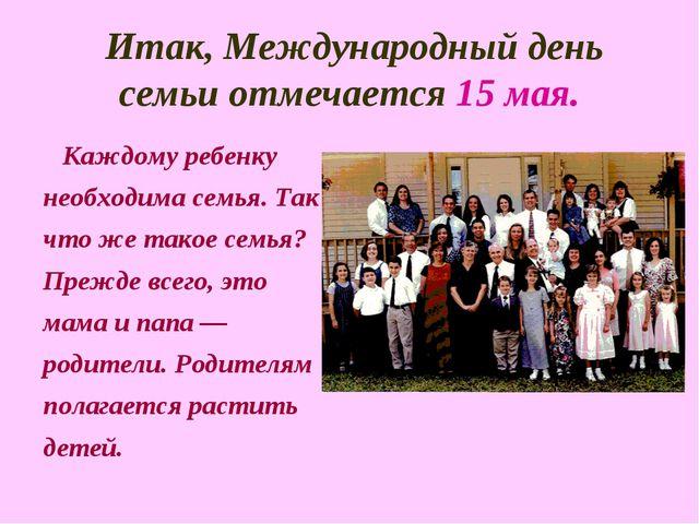 Итак, Международный день семьи отмечается 15 мая. Каждому ребенку необходима...