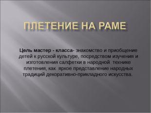 Цель мастер - класса- знакомство и приобщение детей к русской культуре, поср
