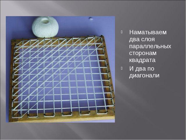 Наматываем два слоя параллельных сторонам квадрата И два по диагонали