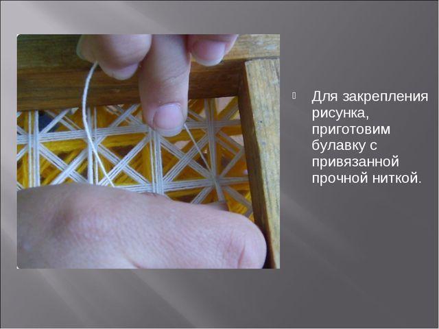 Для закрепления рисунка, приготовим булавку с привязанной прочной ниткой.