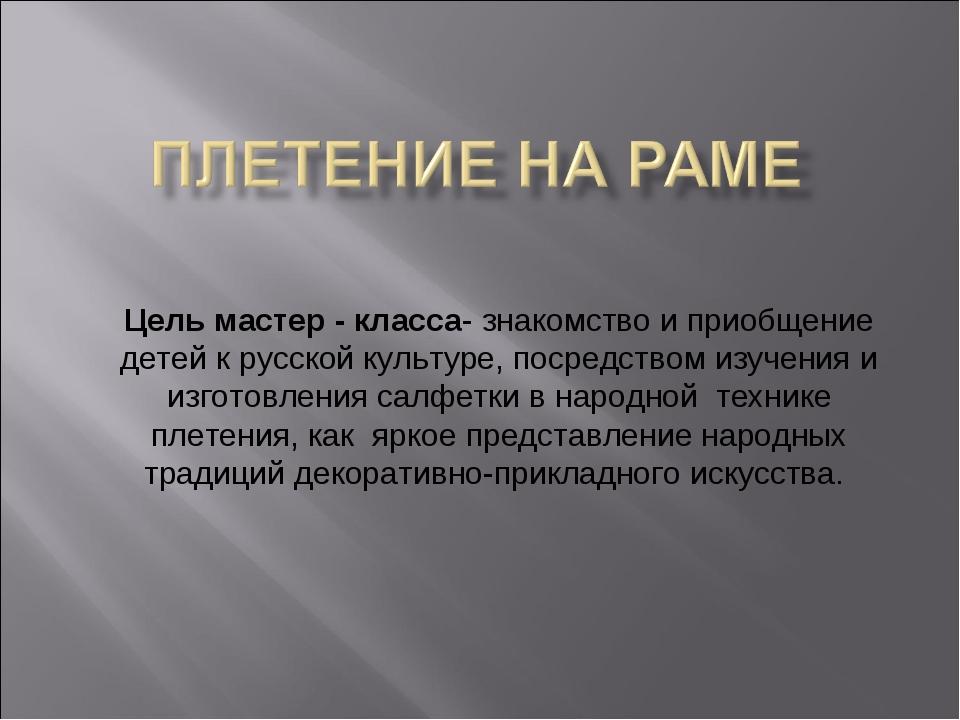 Цель мастер - класса- знакомство и приобщение детей к русской культуре, поср...