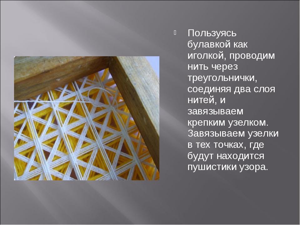 Пользуясь булавкой как иголкой, проводим нить через треугольнички, соединяя д...