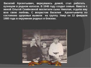 Василий Арсентьевич, вернувшись домой, стал работать кузнецом в родном колхоз