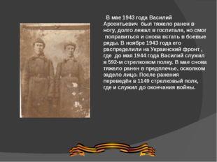 В мае 1943 года Василий Арсентьевич был тяжело ранен в ногу, долго лежал в го
