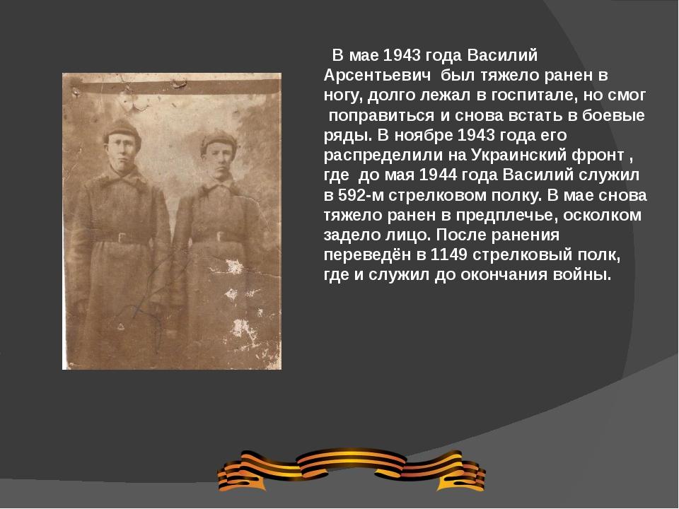 В мае 1943 года Василий Арсентьевич был тяжело ранен в ногу, долго лежал в го...