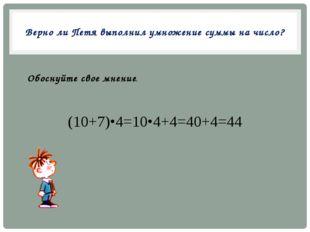 Верно ли Петя выполнил умножение суммы на число? (10+7)•4=10•4+4=40+4=44 Обос
