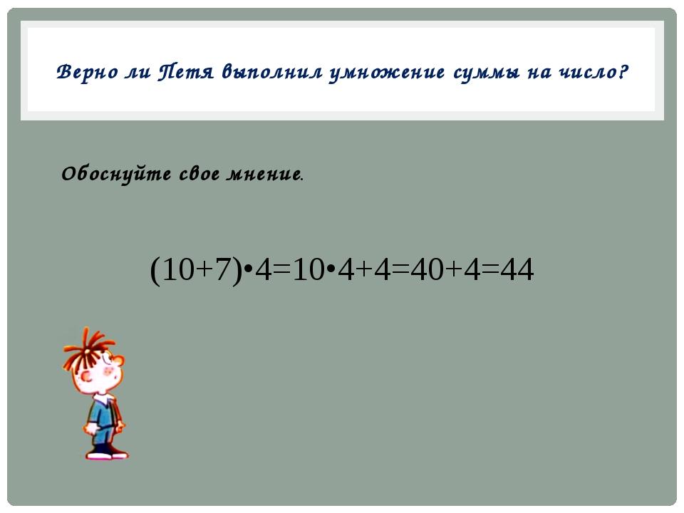 Верно ли Петя выполнил умножение суммы на число? (10+7)•4=10•4+4=40+4=44 Обос...