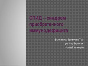 СПИД – синдром приобретенного иммунодефицита Выполнила: Завалкина Т.А.- учите