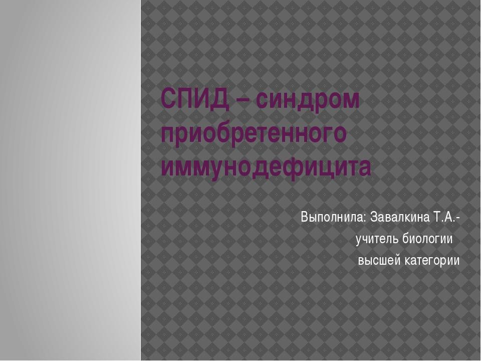 СПИД – синдром приобретенного иммунодефицита Выполнила: Завалкина Т.А.- учите...