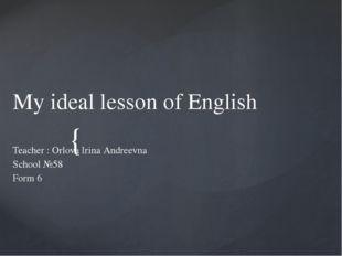 My ideal lesson of English Teacher : Orlova Irina Andreevna School №58 Form