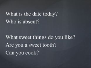 What is the date today? Who is absent? What sweet things do you like? Are yo