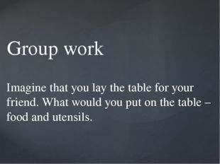 Group work Imagine that you lay the table for your friend. What would you put