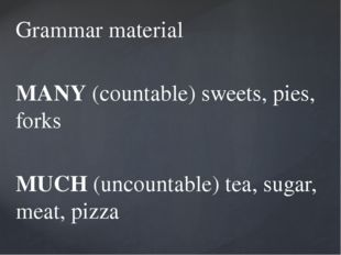 Grammar material MANY (countable) sweets, pies, forks MUCH (uncountable) tea,