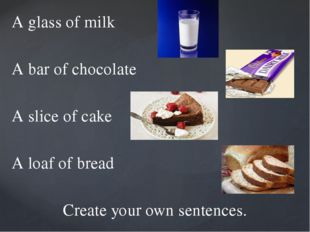 A glass of milk A bar of chocolate A slice of cake A loaf of bread Create you