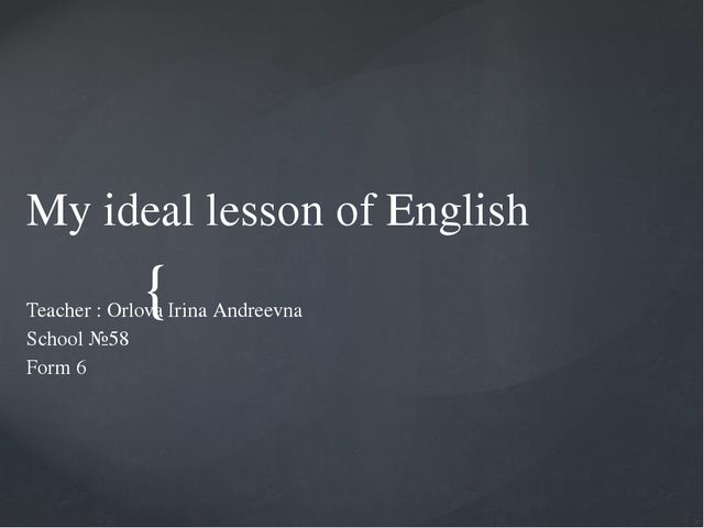 My ideal lesson of English Teacher : Orlova Irina Andreevna School №58 Form...