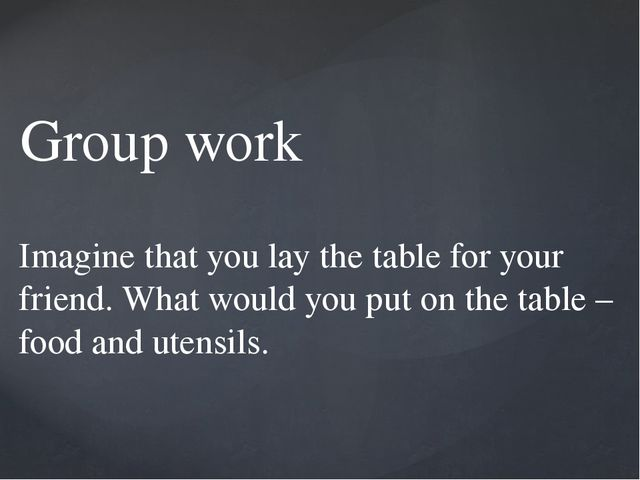 Group work Imagine that you lay the table for your friend. What would you put...