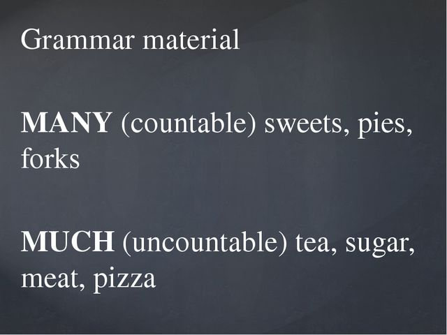 Grammar material MANY (countable) sweets, pies, forks MUCH (uncountable) tea,...