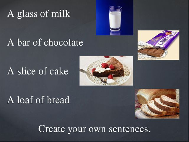A glass of milk A bar of chocolate A slice of cake A loaf of bread Create you...