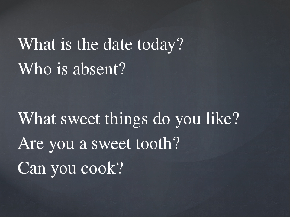 What is the date today? Who is absent? What sweet things do you like? Are yo...