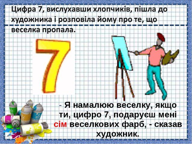 - Я намалюю веселку, якщо ти, цифро 7, подаруєш мені сім веселкових фарб, - с...