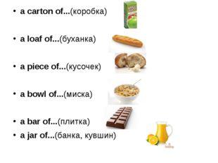 a carton of...(коробка) a loaf of...(буханка) a piece of...(кусочек) a bowl