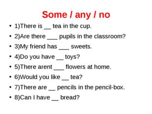 Some / any / no 1)There is __ tea in the cup. 2)Are there ___ pupils in the c