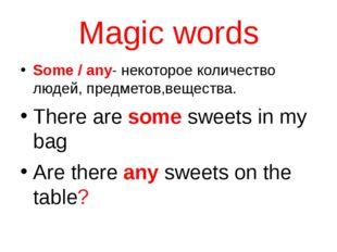 Magic words Some / any- некоторое количество людей, предметов,вещества. There