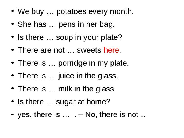 We buy … potatoes every month. She has … pens in her bag. Is there … soup in...