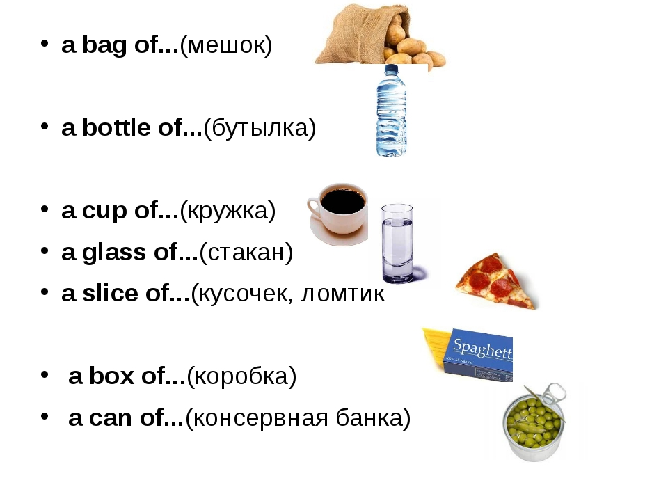 a bag of...(мешок) a bottle of...(бутылка) a cup of...(кружка) a glass of......