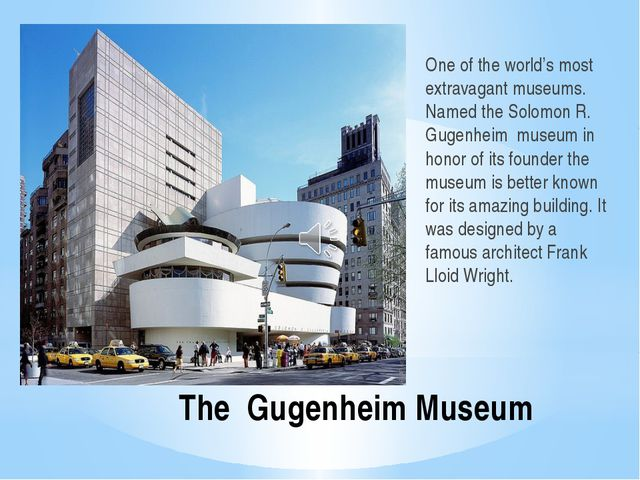 The Gugenheim Museum One of the world's most extravagant museums. Named the S...