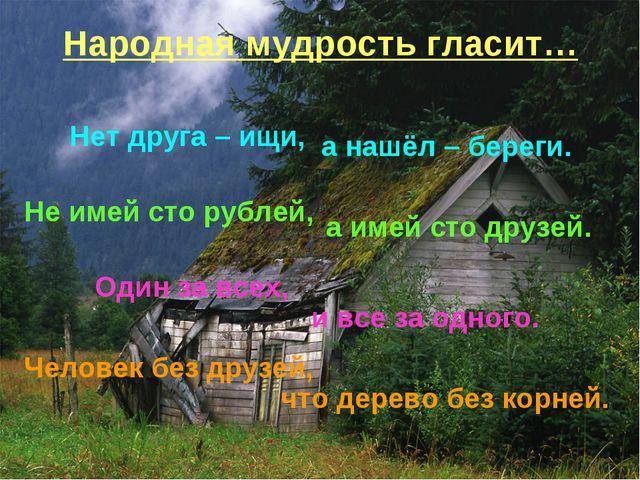Народная мудрость гласит… Нет друга – ищи, а нашёл – береги. Не имей сто рубл...