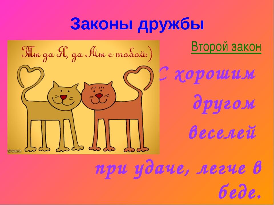 Второй закон С хорошим другом веселей при удаче, легче в беде. Законы дружбы