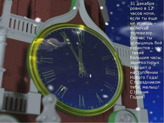 31 декабря ровно в 12 часов ночи, если ты еще не уснешь – включай телевизор....