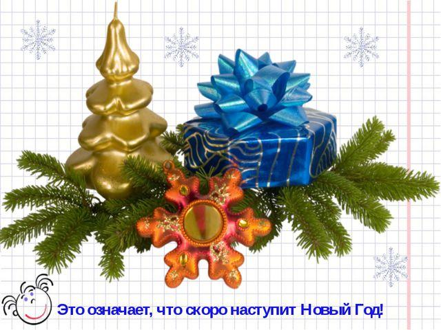 Это означает, что скоро наступит Новый Год!