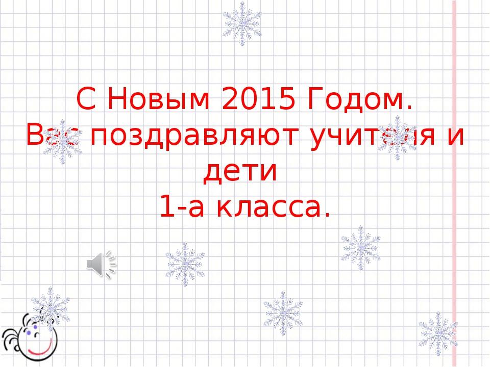 С Новым 2015 Годом. Вас поздравляют учителя и дети 1-а класса.