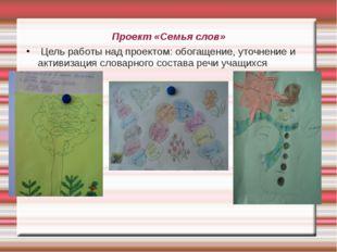 Проект «Семья слов» Цель работы над проектом: обогащение, уточнение и активиз