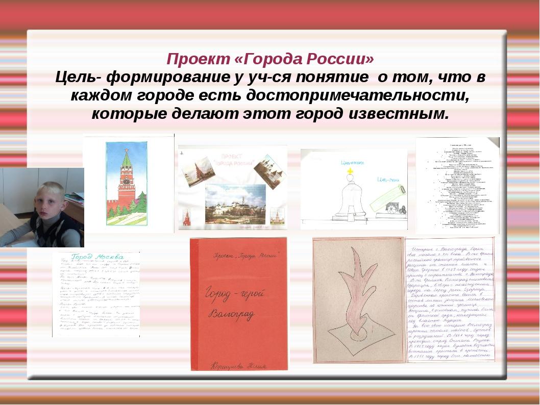 Проект «Города России» Цель- формирование у уч-ся понятие о том, что в каждом...