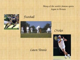 Many of the world's famous sports began in Britain Football Cricket Lawn Tennis