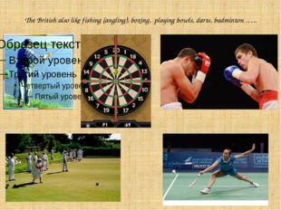The British also like fishing (angling), boxing, playing bowls, darts, badmin