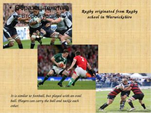Rugby originated from Rugby school in Warwickshire It is similar to football,