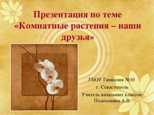 Презентация по теме «Комнатные растения – наши друзья» ГБОУ Гимназия №10 г. С