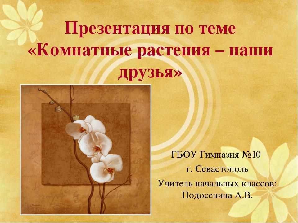 Презентация по теме «Комнатные растения – наши друзья» ГБОУ Гимназия №10 г. С...