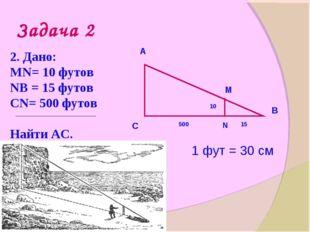 Задача 2 2. Дано: МN= 10 футов NВ = 15 футов СN= 500 футов Найти АС. А С В N