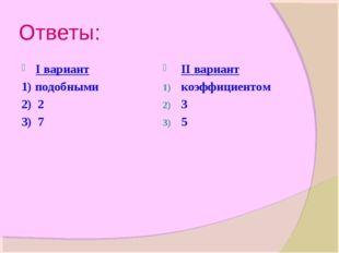 Ответы: I вариант 1) подобными 2) 2 3) 7 II вариант коэффициентом 3 5