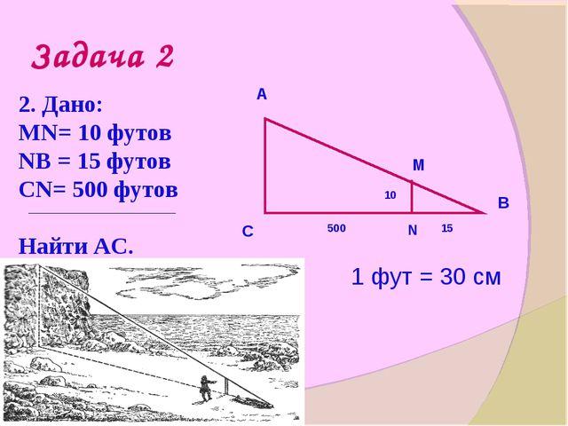 Задача 2 2. Дано: МN= 10 футов NВ = 15 футов СN= 500 футов Найти АС. А С В N...