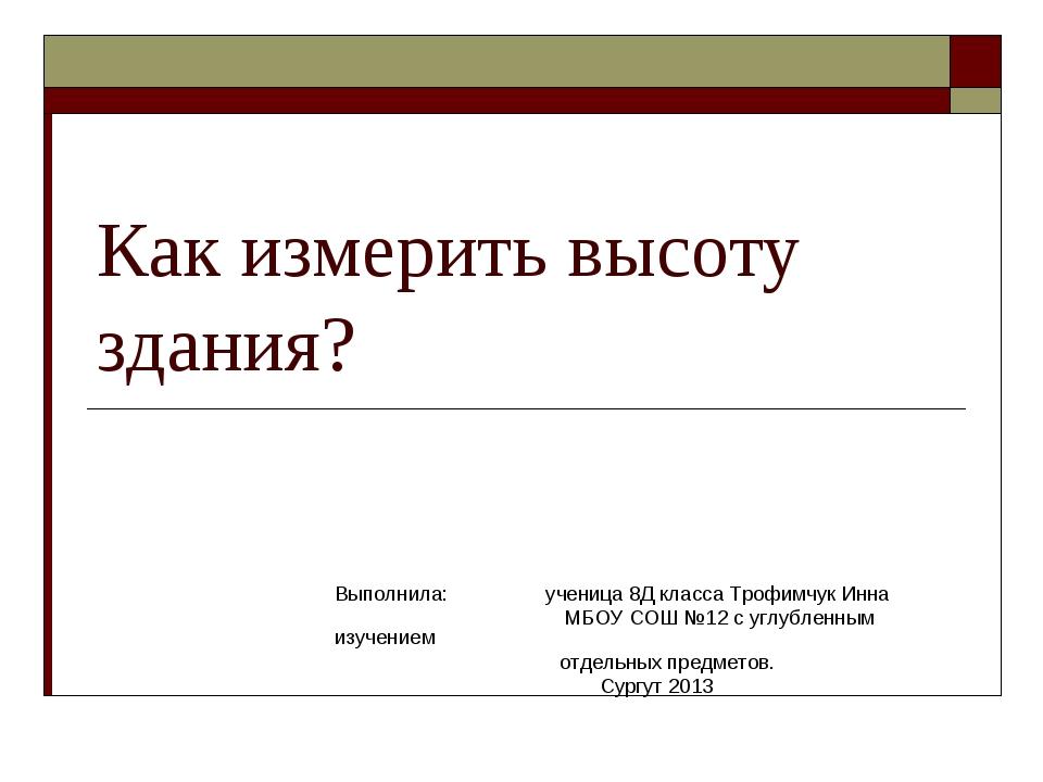 Как измерить высоту здания? Выполнила: ученица 8Д класса Трофимчук Инна МБОУ...