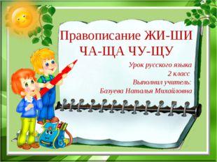 Правописание ЖИ-ШИ ЧА-ЩА ЧУ-ЩУ Урок русского языка 2 класс Выполнил учитель: